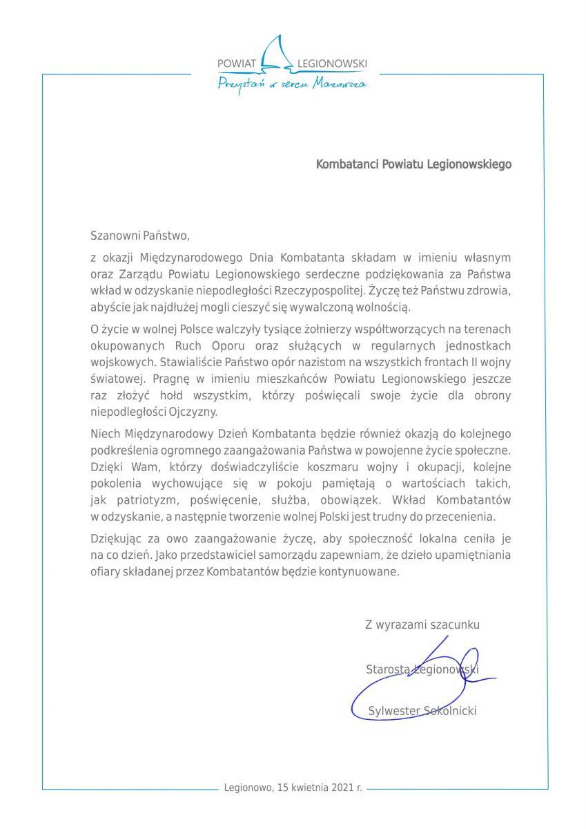Szanowni Państwo, z okazji Międzynarodowego Dnia Kombatanta składam w imieniu własnym oraz Zarządu Powiatu Legionowskiego serdeczne podziękowania za Państwa wkład w odzyskanie niepodległości Rzeczypospolitej. Życzę też Państwu zdrowia, abyście jak najdłużej mogli cieszyć się wywalczoną wolnością. O życie w wolnej Polsce walczyły tysiące żołnierzy współtworzących na terenach okupowanych Ruch Oporu oraz służących w regularnych jednostkach wojskowych. Stawialiście Państwo opór nazistom na wszystkich frontach II wojny światowej. Pragnę w imieniu mieszkańców Powiatu Legionowskiego jeszcze raz złożyć hołd wszystkim, którzy poświęcali swoje życie dla obrony niepodległości Ojczyzny. Niech Międzynarodowy Dzień Kombatanta będzie również okazją do kolejnego podkreślenia ogromnego zaangażowania Państwa w powojenne życie społeczne. Dzięki Wam, którzy doświadczyliście koszmaru wojny i okupacji, kolejne pokolenia wychowujące się w pokoju pamiętają o wartościach takich, jak patriotyzm, poświęcenie, służba, obowiązek. Wkład Kombatantów w odzyskanie, a następnie tworzenie wolnej Polski jest trudny do przecenienia. Dziękując za owo zaangażowanie życzę, aby społeczność lokalna ceniła je na co dzień. Jako przedstawiciel samorządu zapewniam, że dzieło upamiętniania ofiary składanej przez Kombatantów będzie kontynuowane. Z wyrazami szacunku Starosta Legionowski Sylwester Sokolnicki